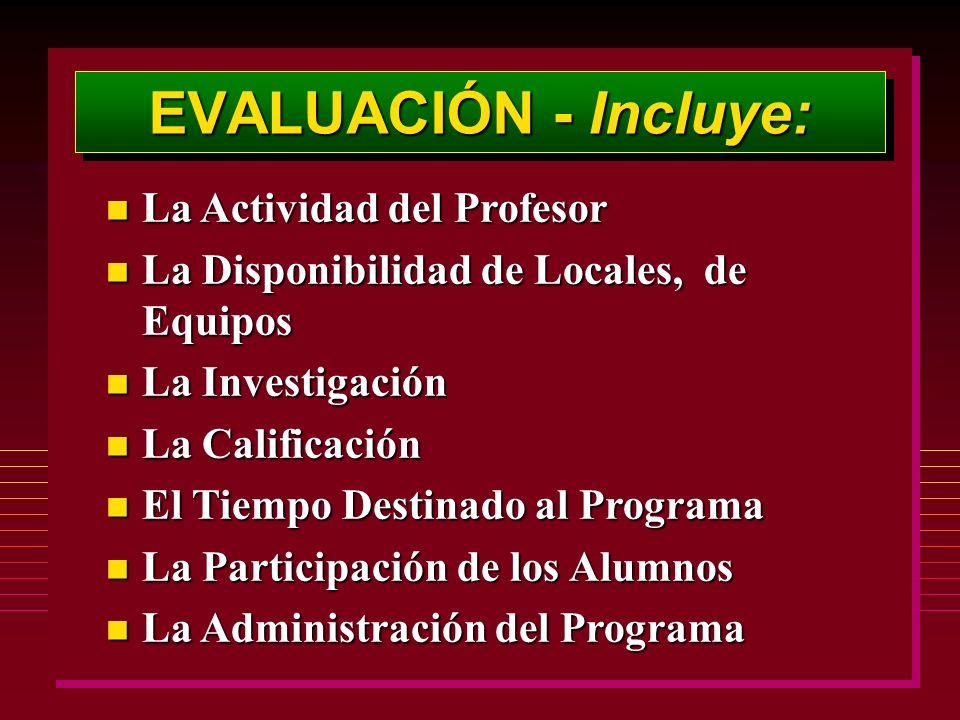 EVALUACIÓN - Incluye: n La Actividad del Profesor n La Disponibilidad de Locales, de Equipos n La Investigación n La Calificación n El Tiempo Destinado al Programa n La Participación de los Alumnos n La Administración del Programa