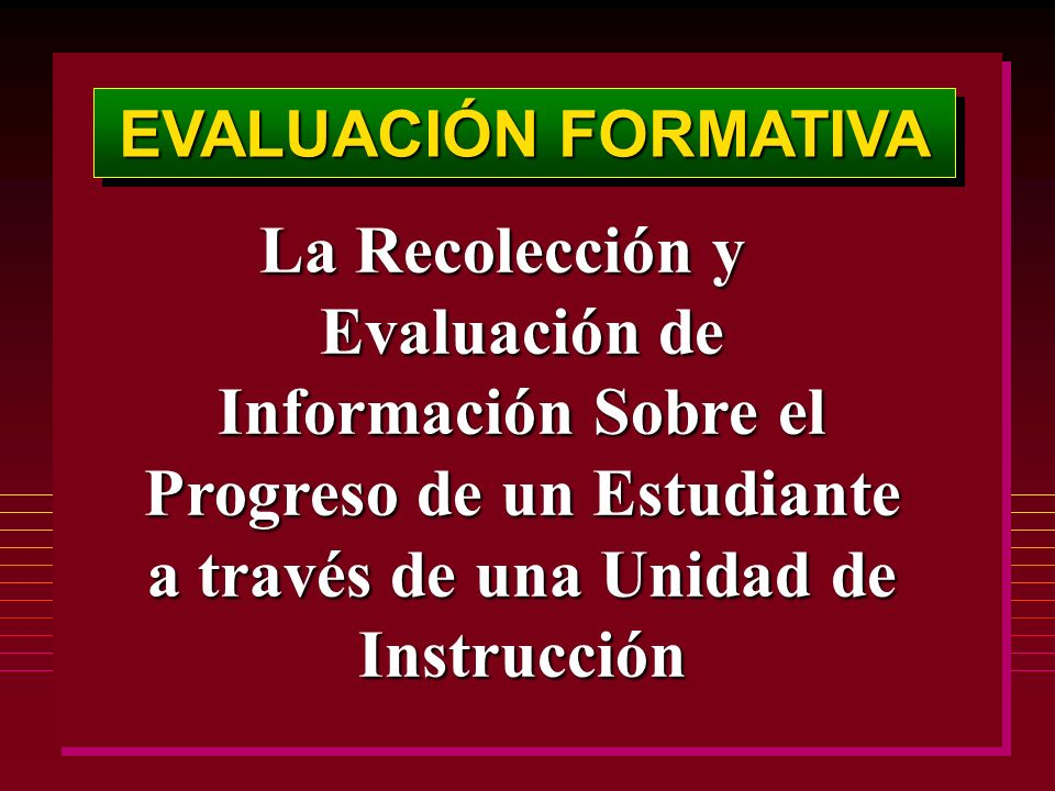 EVALUACIÓN FORMATIVA La Recolección y Evaluación de Información Sobre el Progreso de un Estudiante a través de una Unidad de Instrucción
