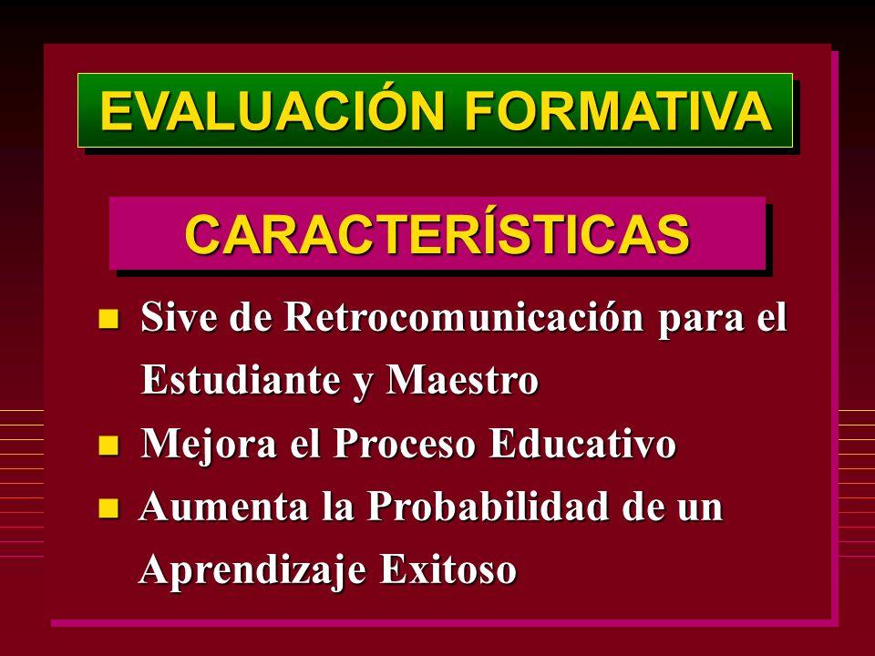 EVALUACIÓN FORMATIVA n Sive de Retrocomunicación para el Estudiante y Maestro Estudiante y Maestro n Mejora el Proceso Educativo n Aumenta la Probabilidad de un Aprendizaje Exitoso Aprendizaje Exitoso CARACTERÍSTICASCARACTERÍSTICAS
