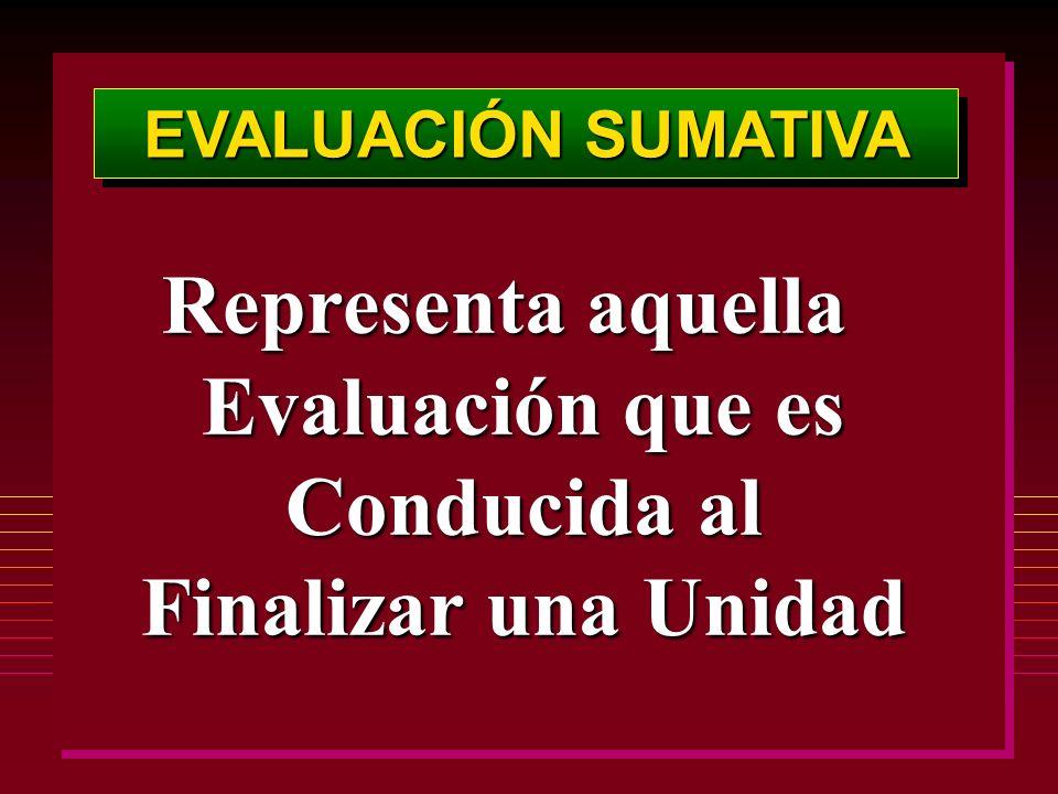 EVALUACIÓN SUMATIVA Representa aquella Evaluación que es Conducida al Finalizar una Unidad