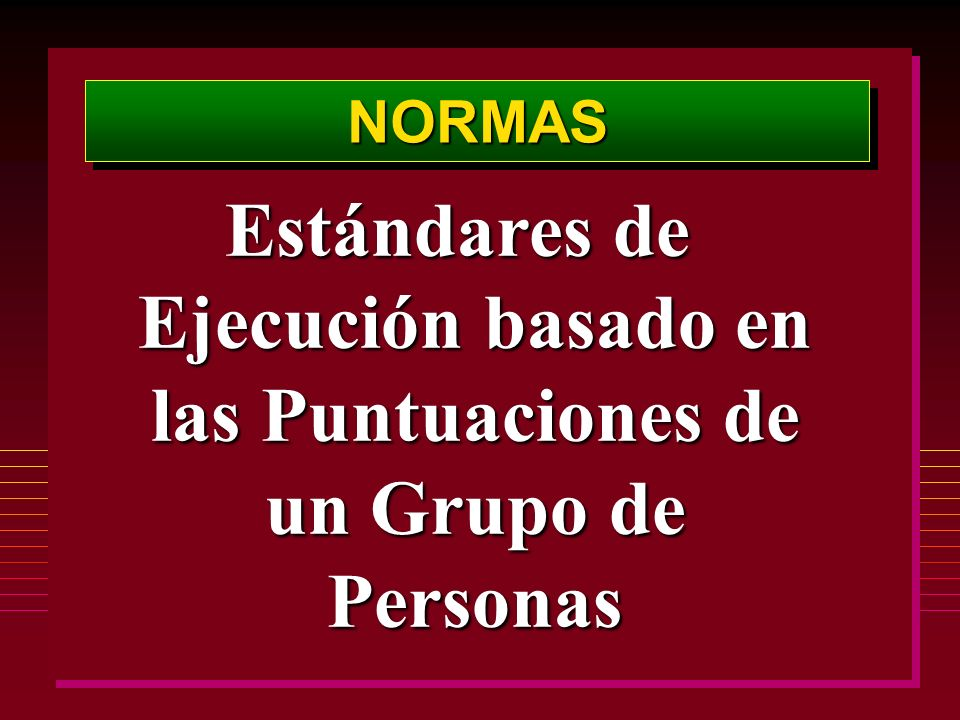 NORMASNORMAS Estándares de Ejecución basado en las Puntuaciones de un Grupo de Personas