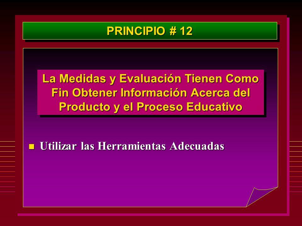 PRINCIPIO # 12 La Medidas y Evaluación Tienen Como Fin Obtener Información Acerca del Producto y el Proceso Educativo n Utilizar las Herramientas Adec