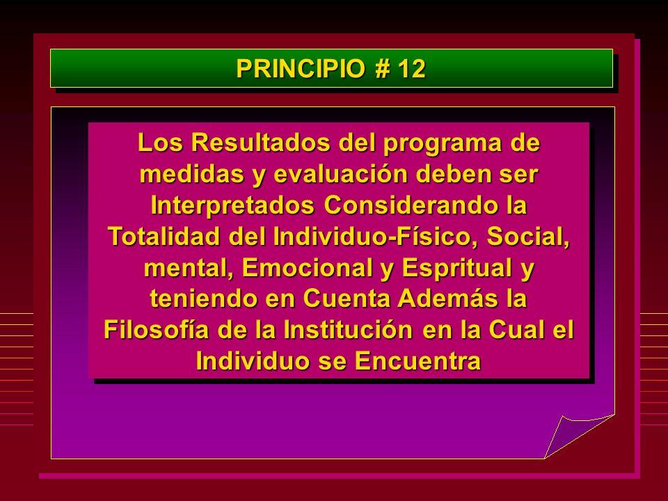 PRINCIPIO # 12 Los Resultados del programa de medidas y evaluación deben ser Interpretados Considerando la Totalidad del Individuo-Físico, Social, men