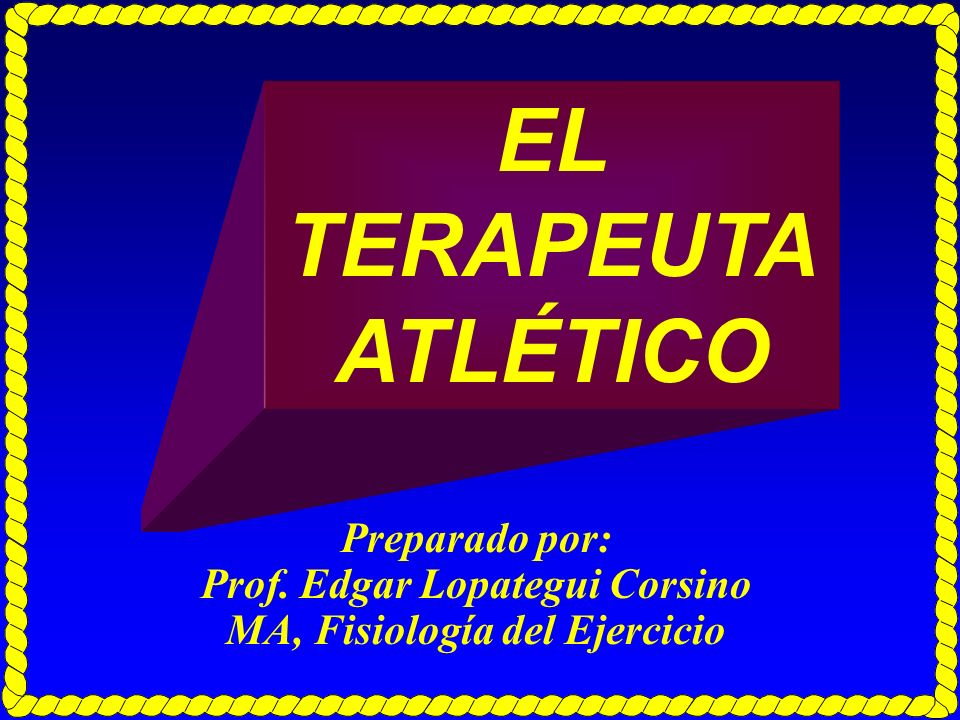 Preparado por: Prof. Edgar Lopategui Corsino MA, Fisiología del Ejercicio EL TERAPEUTA ATLÉTICO