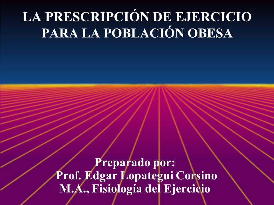 LA PRESCRIPCIÓN DE EJERCICIO PARA LA POBLACIÓN OBESA Preparado por: Prof. Edgar Lopategui Corsino M.A., Fisiología del Ejercicio