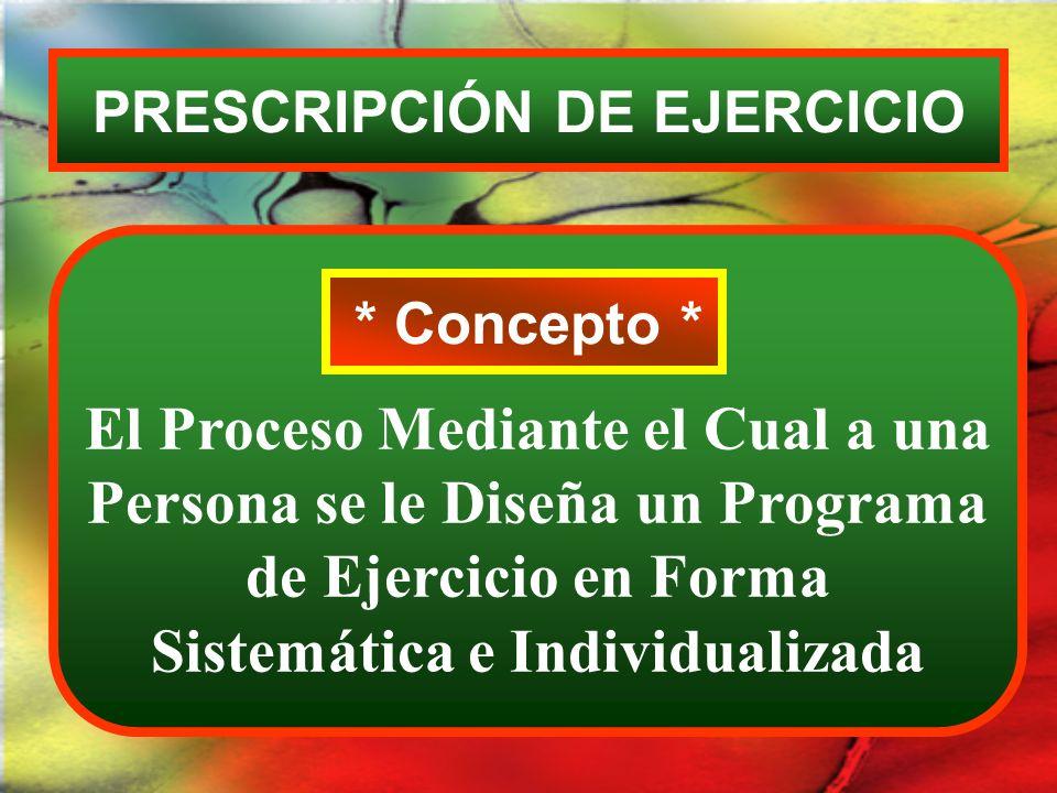 PRESCRIPCIÓN DE EJERCICIO * Concepto * El Proceso Mediante el Cual a una Persona se le Diseña un Programa de Ejercicio en Forma Sistemática e Individu