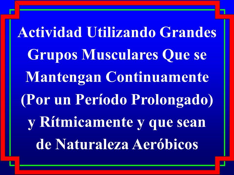 Actividad Utilizando Grandes Grupos Musculares Que se Mantengan Continuamente (Por un Período Prolongado) y Rítmicamente y que sean de Naturaleza Aeró