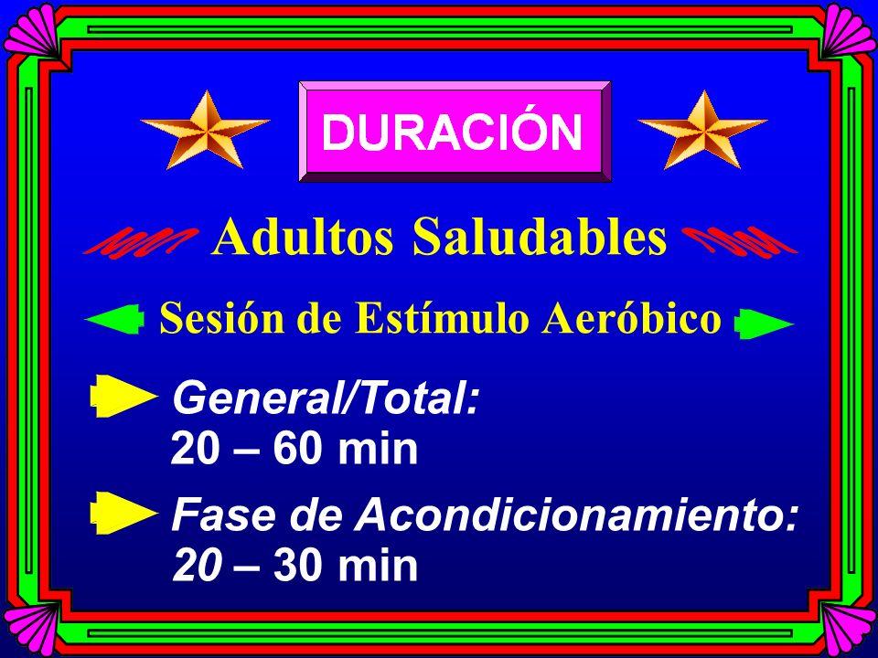 General/Total: 20 – 60 min Fase de Acondicionamiento: 20 – 30 min Adultos Saludables Sesión de Estímulo Aeróbico