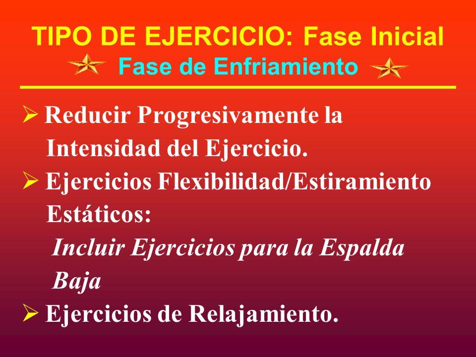 TIPO DE EJERCICIO: Fase Inicial Fase de Enfriamiento Reducir Progresivamente la Intensidad del Ejercicio. Ejercicios Flexibilidad/Estiramiento Estátic