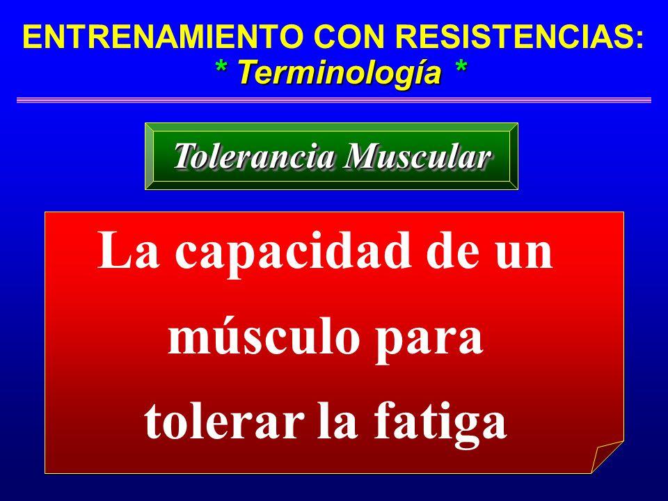 * Terminología * ENTRENAMIENTO CON RESISTENCIAS: * Terminología * Tolerancia Muscular La capacidad de un músculo para tolerar la fatiga