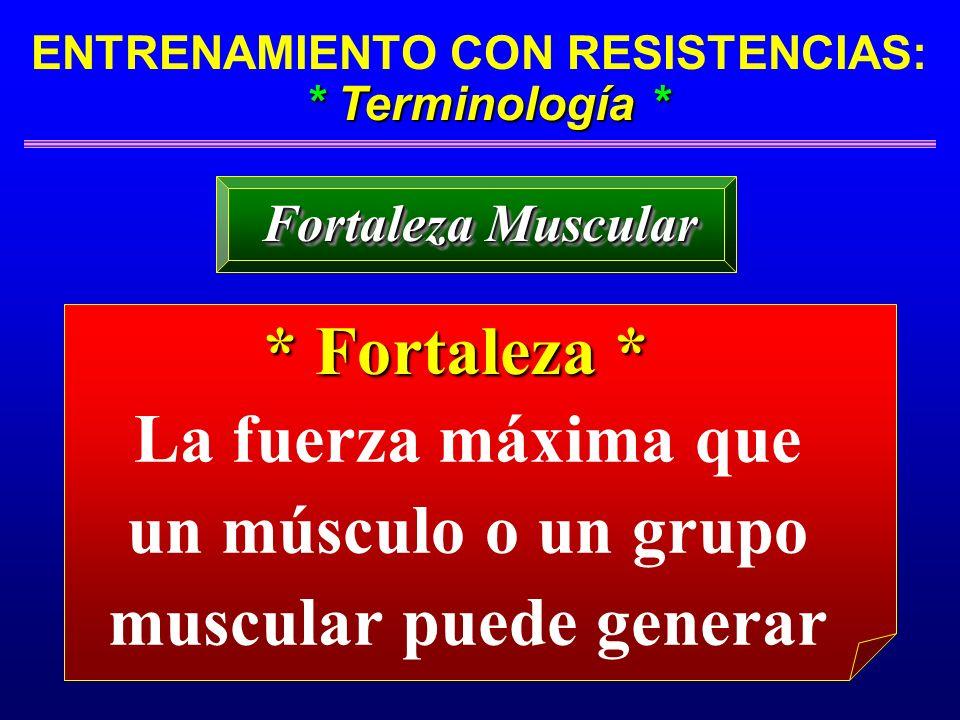 * Terminología * ENTRENAMIENTO CON RESISTENCIAS: * Terminología * Fortaleza Muscular La fuerza máxima que un músculo o un grupo muscular puede generar