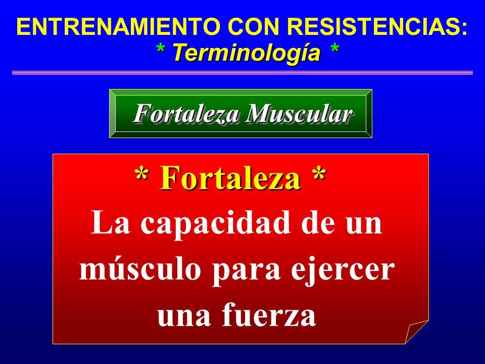 * Terminología * ENTRENAMIENTO CON RESISTENCIAS: * Terminología * Fortaleza Muscular La capacidad de un músculo para ejercer una fuerza * Fortaleza *