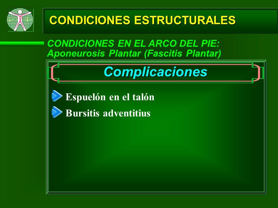 CONDICIONES ESTRUCTURALES CONDICIONES EN EL ARCO DEL PIE: Aponeurosis Plantar (Fascitis Plantar) Complicaciones Espuelón en el talón Bursitis adventit