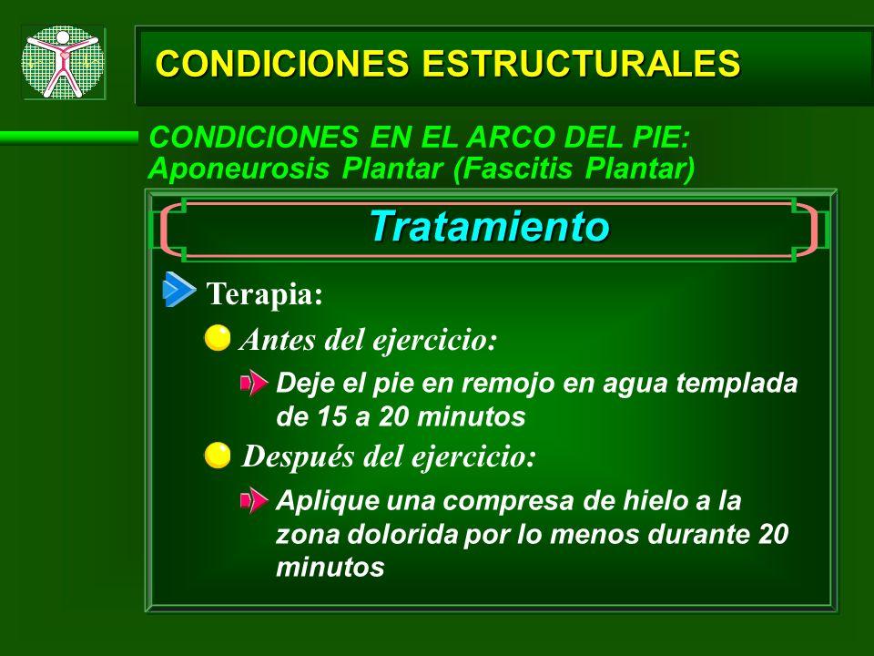 CONDICIONES ESTRUCTURALES CONDICIONES EN EL ARCO DEL PIE: Aponeurosis Plantar (Fascitis Plantar) Tratamiento Terapia: Antes del ejercicio: Deje el pie