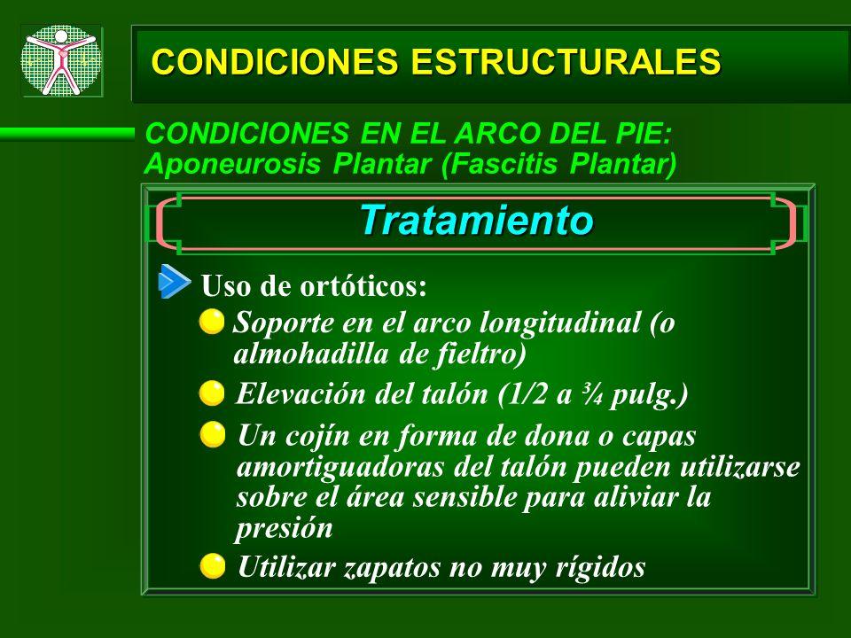 CONDICIONES ESTRUCTURALES CONDICIONES EN EL ARCO DEL PIE: Aponeurosis Plantar (Fascitis Plantar) Tratamiento Uso de ortóticos: Soporte en el arco long