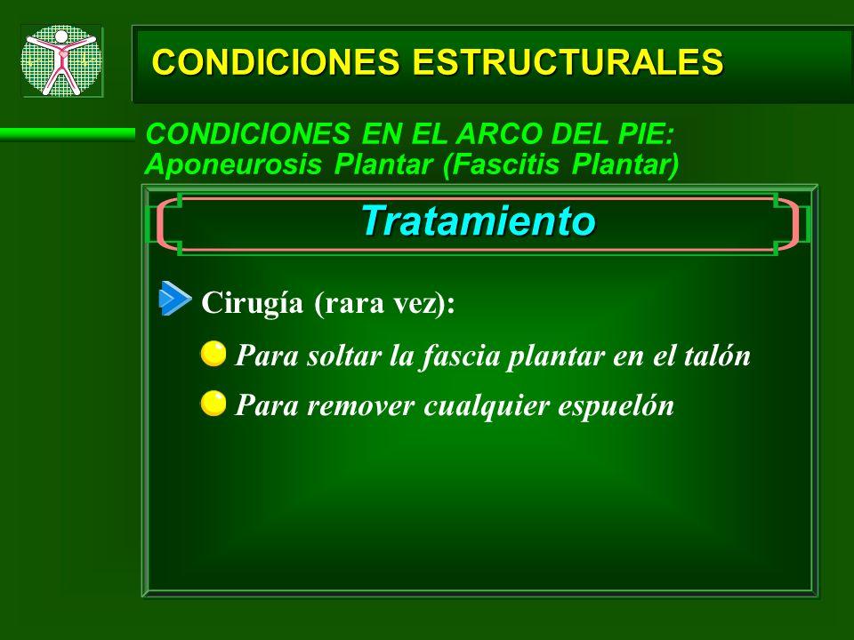CONDICIONES ESTRUCTURALES CONDICIONES EN EL ARCO DEL PIE: Aponeurosis Plantar (Fascitis Plantar) Tratamiento Cirugía (rara vez): Para soltar la fascia
