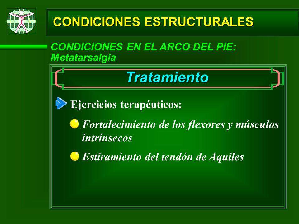 CONDICIONES ESTRUCTURALES CONDICIONES EN EL ARCO DEL PIE: Metatarsalgia Tratamiento Fortalecimiento de los flexores y músculos intrínsecos Estiramient