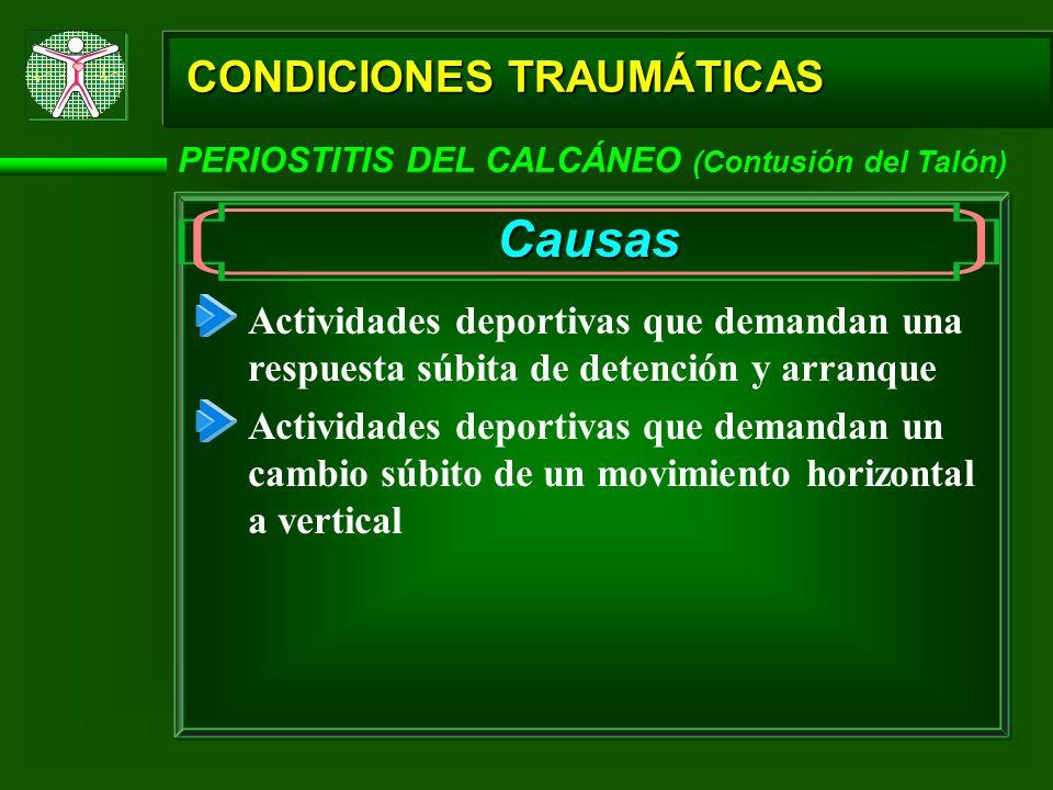 CONDICIONES TRAUMÁTICAS PERIOSTITIS DEL CALCÁNEO (Contusión del Talón) Causas Actividades deportivas que demandan una respuesta súbita de detención y