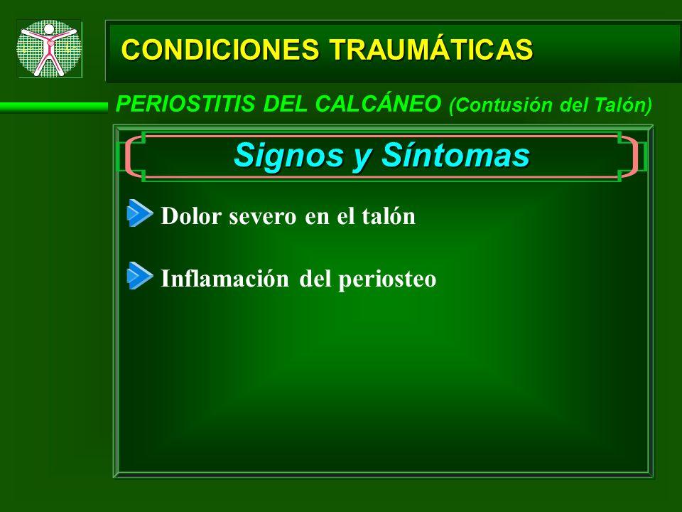 CONDICIONES TRAUMÁTICAS PERIOSTITIS DEL CALCÁNEO (Contusión del Talón) Signos y Síntomas Dolor severo en el talón Inflamación del periosteo