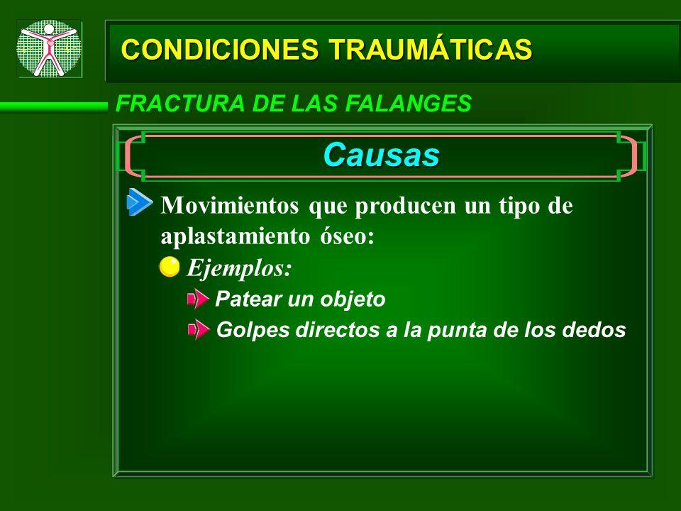 CONDICIONES TRAUMÁTICAS FRACTURA DE LAS FALANGES Causas Ejemplos: Patear un objeto Golpes directos a la punta de los dedos Movimientos que producen un