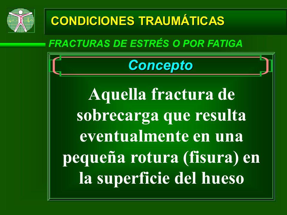 CONDICIONES TRAUMÁTICAS FRACTURAS DE ESTRÉS O POR FATIGA Concepto Aquella fractura de sobrecarga que resulta eventualmente en una pequeña rotura (fisu
