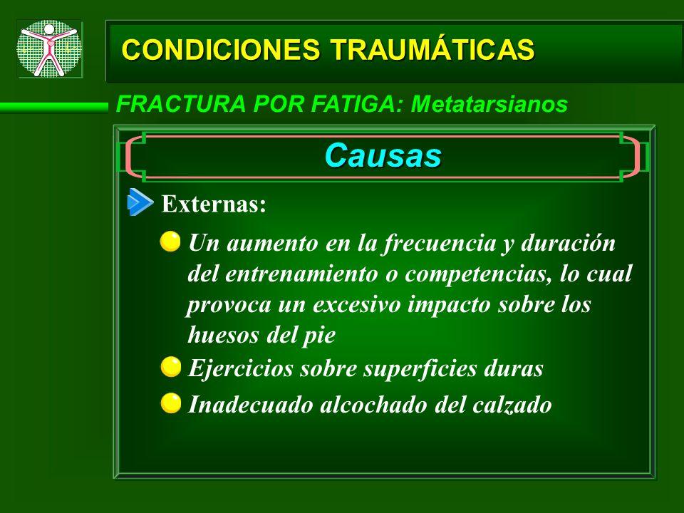 CONDICIONES TRAUMÁTICAS FRACTURA POR FATIGA: Metatarsianos Causas Externas: Un aumento en la frecuencia y duración del entrenamiento o competencias, l