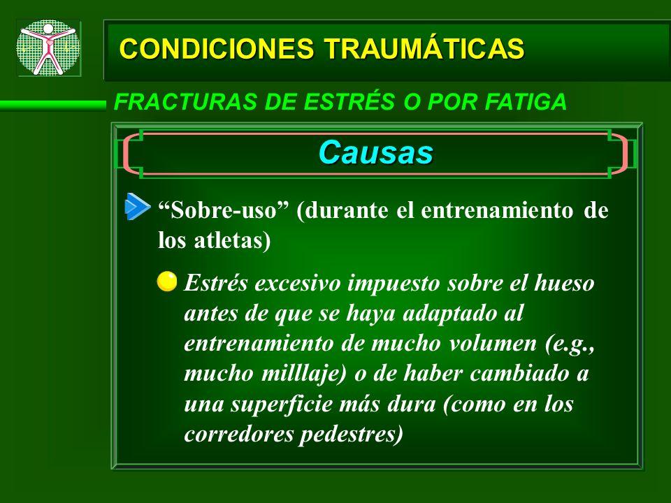 CONDICIONES TRAUMÁTICAS FRACTURAS DE ESTRÉS O POR FATIGA Causas Sobre-uso (durante el entrenamiento de los atletas) Estrés excesivo impuesto sobre el
