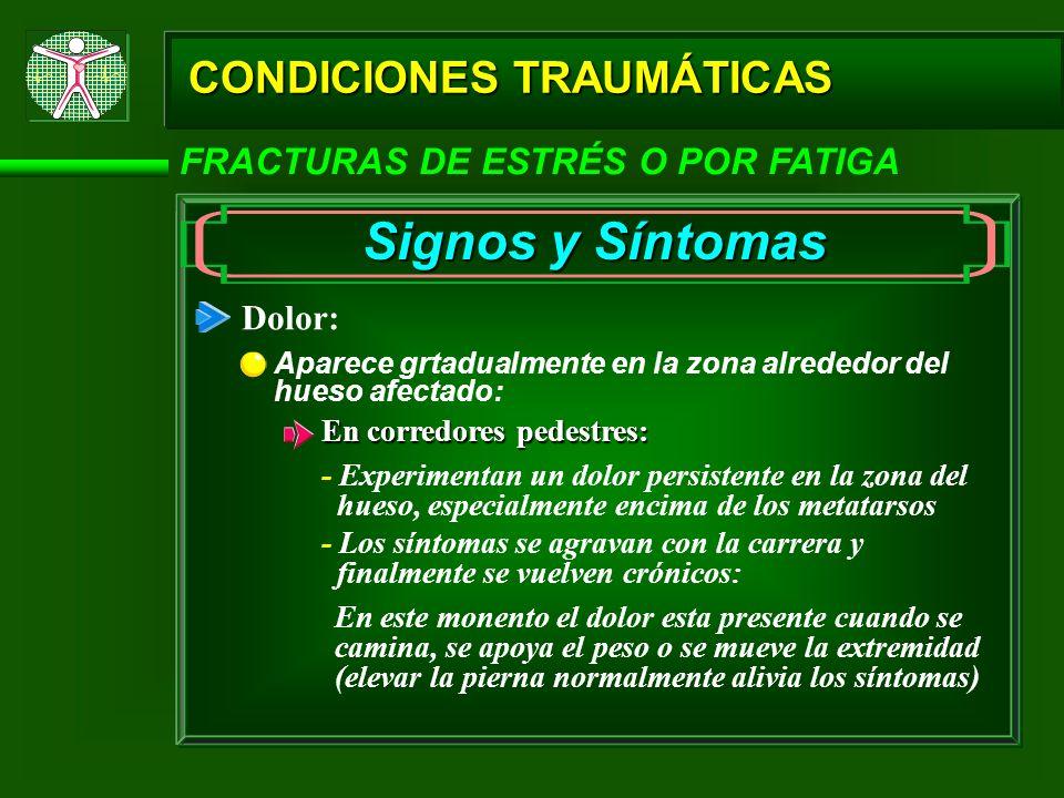 CONDICIONES TRAUMÁTICAS FRACTURAS DE ESTRÉS O POR FATIGA Signos y Síntomas Dolor: Aparece grtadualmente en la zona alrededor del hueso afectado: En co