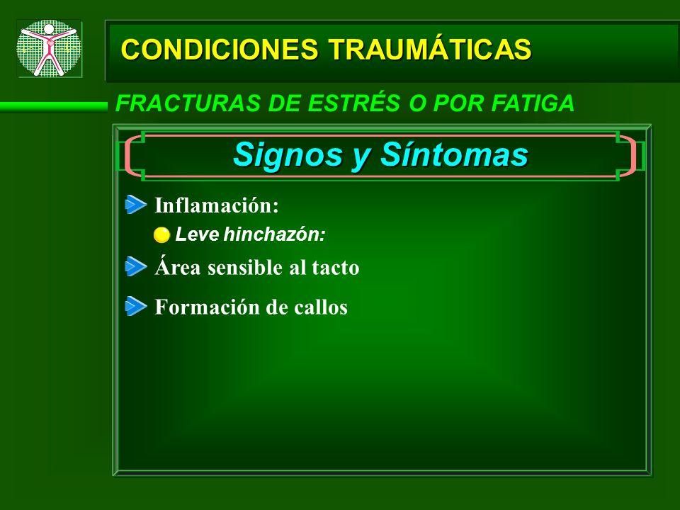 CONDICIONES TRAUMÁTICAS FRACTURAS DE ESTRÉS O POR FATIGA Signos y Síntomas Inflamación: Leve hinchazón: Área sensible al tacto Formación de callos