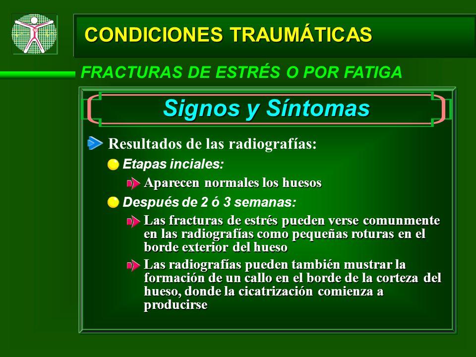 CONDICIONES TRAUMÁTICAS FRACTURAS DE ESTRÉS O POR FATIGA Signos y Síntomas Resultados de las radiografías: Etapas inciales: Aparecen normales los hues