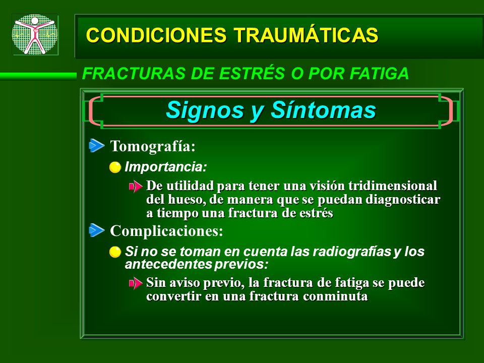 CONDICIONES TRAUMÁTICAS FRACTURAS DE ESTRÉS O POR FATIGA Signos y Síntomas Tomografía: Importancia: De utilidad para tener una visión tridimensional d