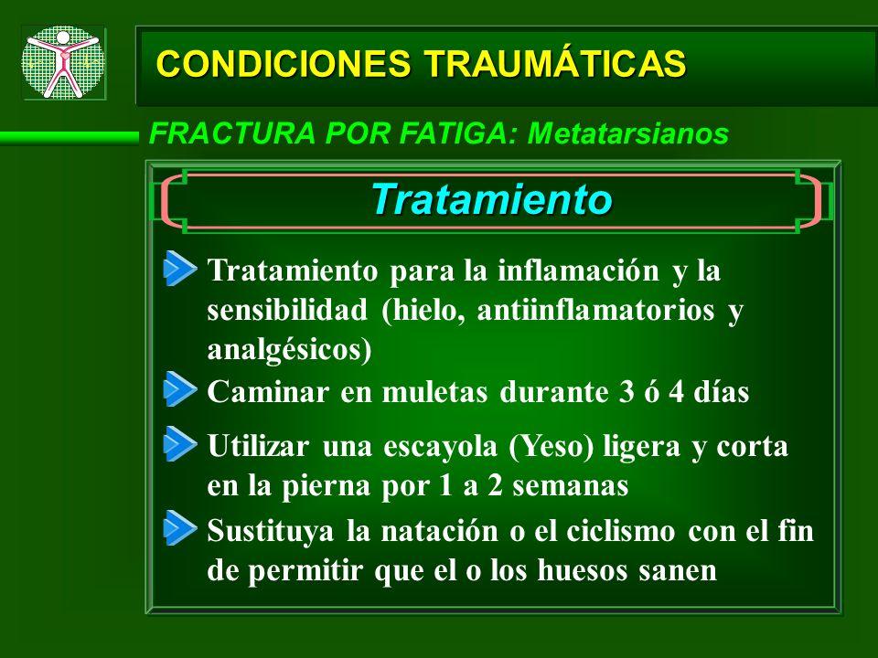 CONDICIONES TRAUMÁTICAS FRACTURA POR FATIGA: Metatarsianos Tratamiento Tratamiento para la inflamación y la sensibilidad (hielo, antiinflamatorios y a