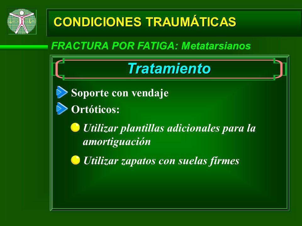 CONDICIONES TRAUMÁTICAS FRACTURA POR FATIGA: Metatarsianos Tratamiento Soporte con vendaje Ortóticos: Utilizar plantillas adicionales para la amortigu