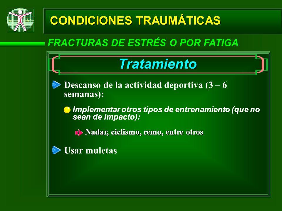 CONDICIONES TRAUMÁTICAS FRACTURAS DE ESTRÉS O POR FATIGA Tratamiento Descanso de la actividad deportiva (3 – 6 semanas): Implementar otros tipos de en