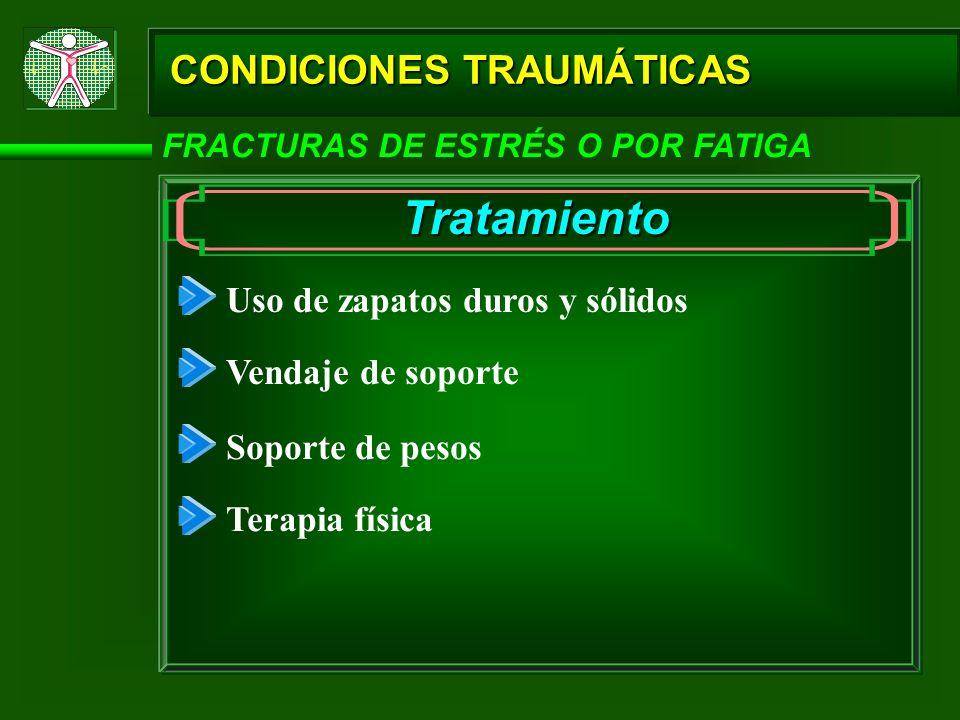 CONDICIONES TRAUMÁTICAS FRACTURAS DE ESTRÉS O POR FATIGA Tratamiento Uso de zapatos duros y sólidos Vendaje de soporte Soporte de pesos Terapia física