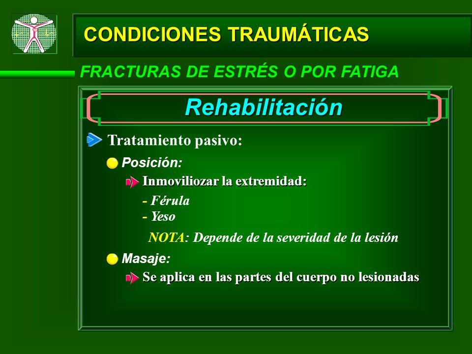 CONDICIONES TRAUMÁTICAS FRACTURAS DE ESTRÉS O POR FATIGA Rehabilitación Tratamiento pasivo: Posición: Inmoviliozar la extremidad: - Férula - Yeso NOTA