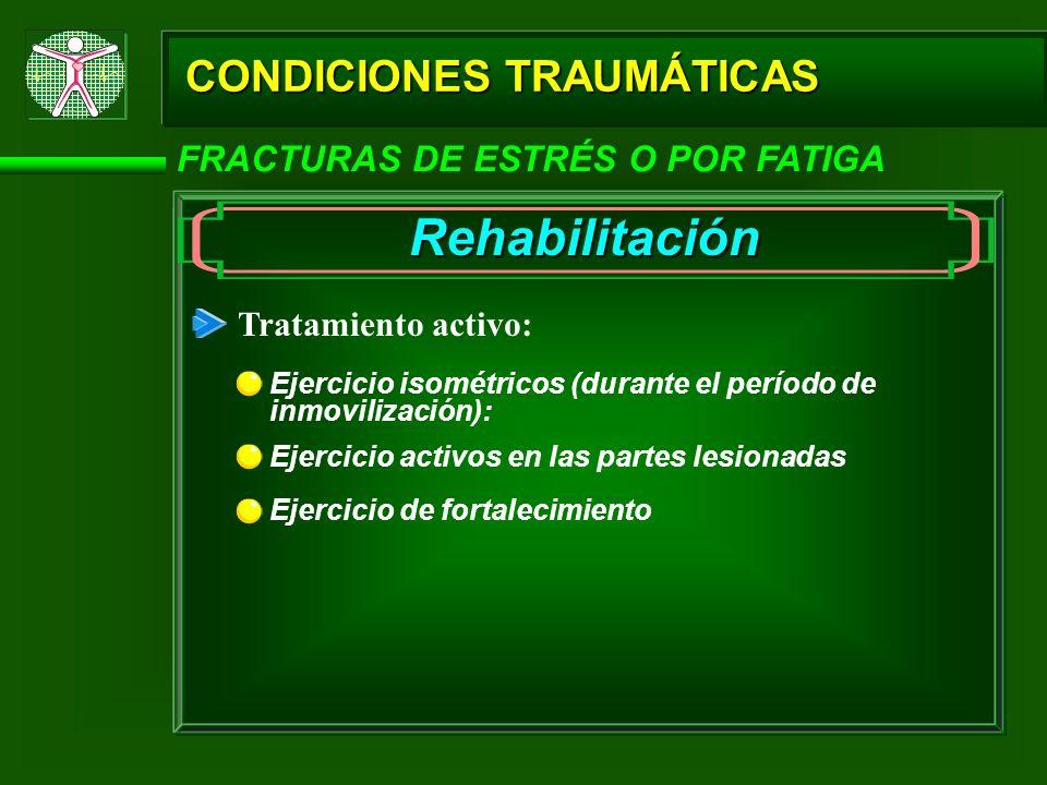 CONDICIONES TRAUMÁTICAS FRACTURAS DE ESTRÉS O POR FATIGA Rehabilitación Tratamiento activo: Ejercicio isométricos (durante el período de inmovilizació