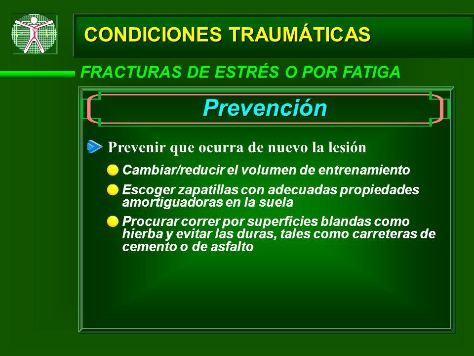CONDICIONES TRAUMÁTICAS FRACTURAS DE ESTRÉS O POR FATIGA Prevención Prevenir que ocurra de nuevo la lesión Cambiar/reducir el volumen de entrenamiento