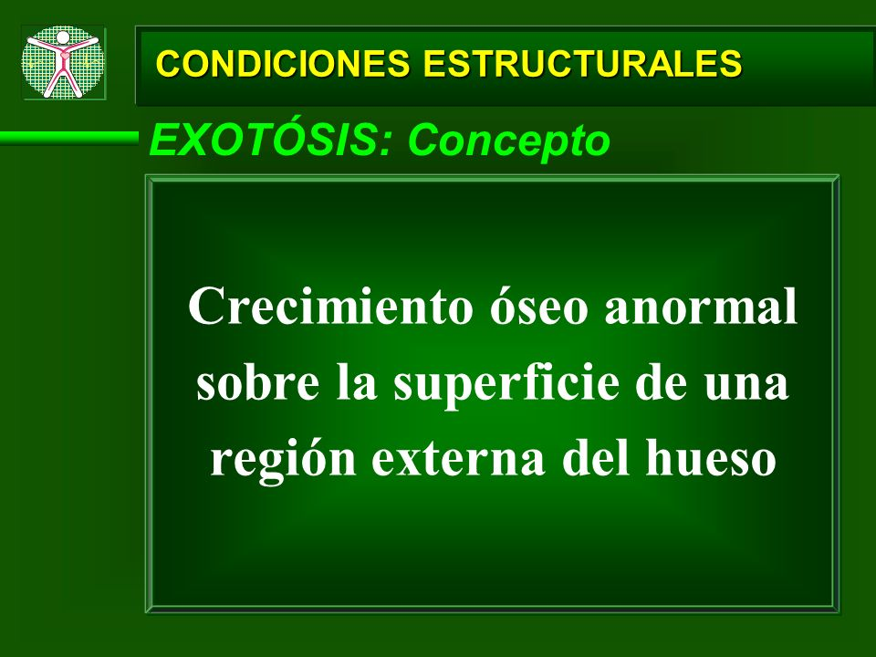 CONDICIONES ESTRUCTURALES EXOTÓSIS: Concepto Crecimiento óseo anormal sobre la superficie de una región externa del hueso
