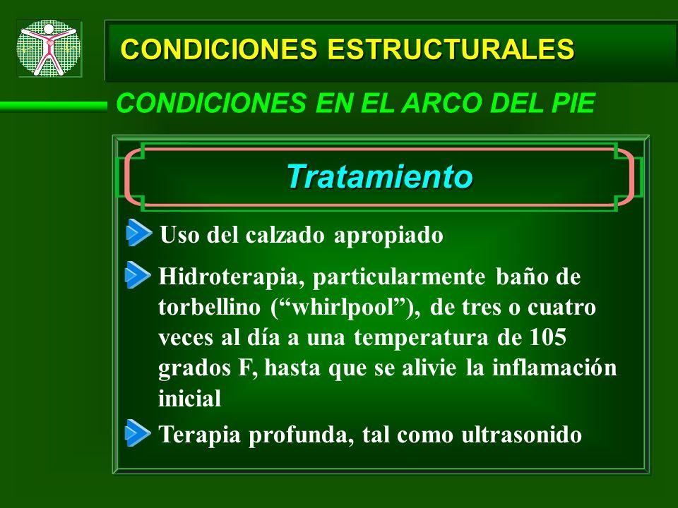 CONDICIONES ESTRUCTURALES CONDICIONES EN EL ARCO DEL PIE Tratamiento Uso del calzado apropiado Hidroterapia, particularmente baño de torbellino (whirl