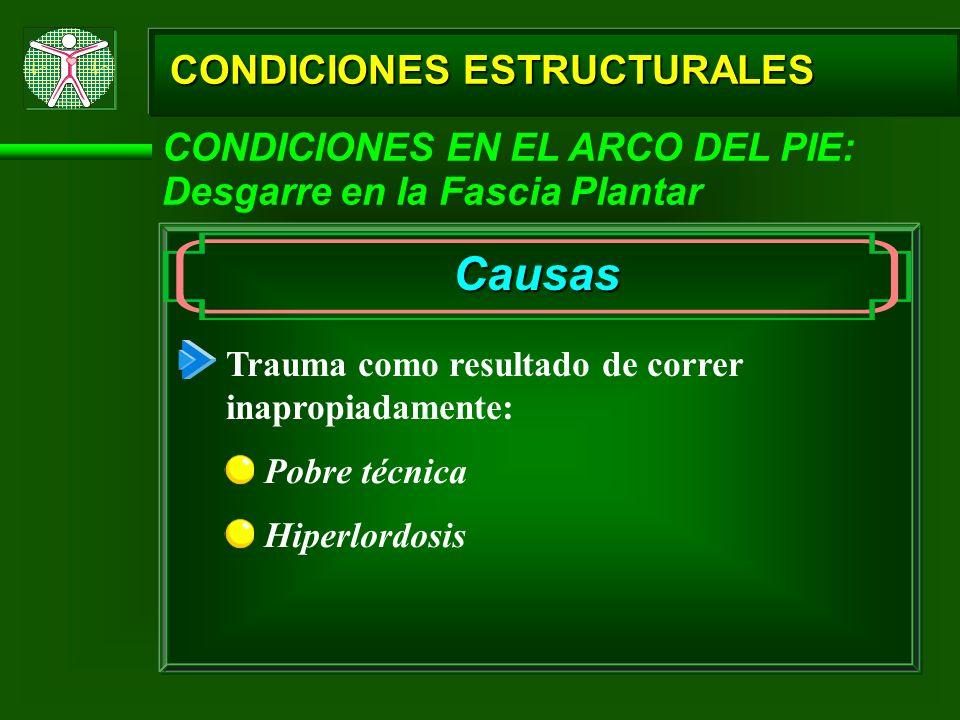 CONDICIONES ESTRUCTURALES CONDICIONES EN EL ARCO DEL PIE: Desgarre en la Fascia Plantar Causas Pobre técnica Trauma como resultado de correr inapropia