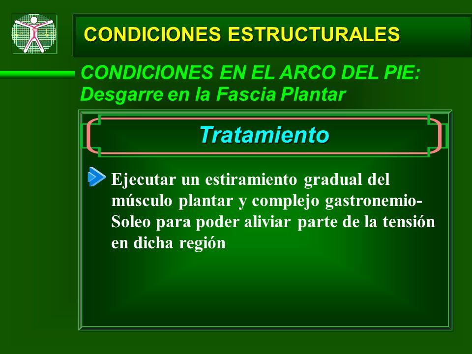 CONDICIONES ESTRUCTURALES CONDICIONES EN EL ARCO DEL PIE: Desgarre en la Fascia Plantar Tratamiento Ejecutar un estiramiento gradual del músculo plant
