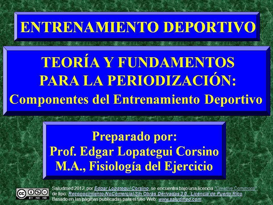 TEORÍA Y FUNDAMENTOS PARA LA PERIODIZACIÓN: Componentes del Entrenamiento Deportivo Saludmed 2012, por Edgar Lopategui Corsino, se encuentra bajo una