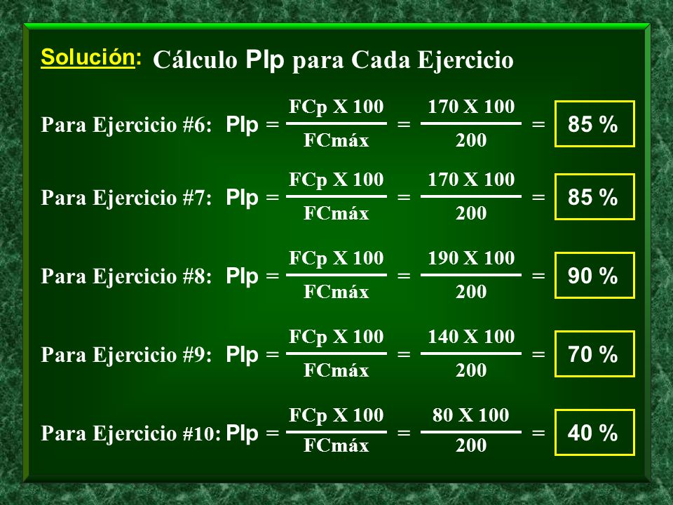 Solución: Cálculo PIp para Cada Ejercicio Para Ejercicio #6: PIp = FCp X 100 FCmáx = 170 X 100 200 = 85 % Para Ejercicio #7: PIp = FCp X 100 FCmáx = 1
