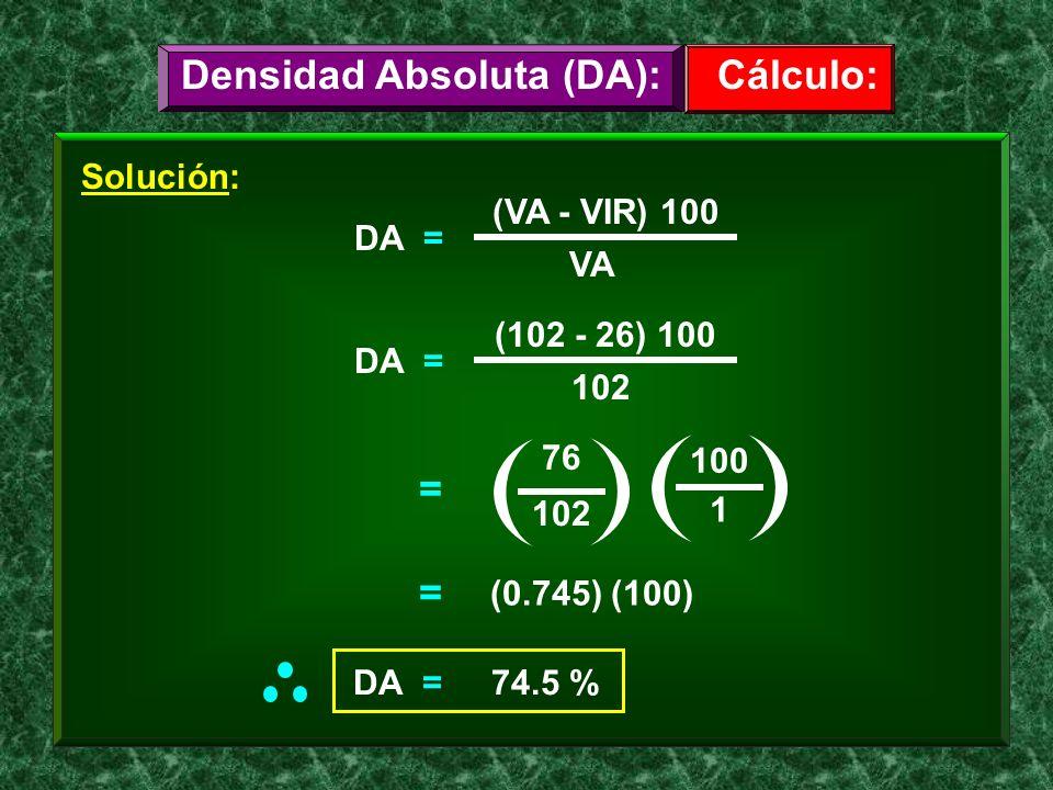 Solución: DA = (VA - VIR) 100 VA = 76 102 DA = (102 - 26) 100 102 1 100 = (0.745) (100) Cálculo:Densidad Absoluta (DA): DA = 74.5 %