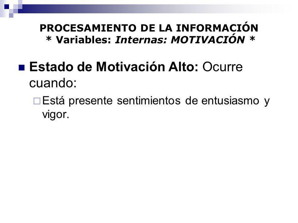 PROCESAMIENTO DE LA INFORMACIÓN * Variables: Internas: MOTIVACIÓN * Estado de Motivación Alto: Ocurre cuando: Está presente sentimientos de entusiasmo