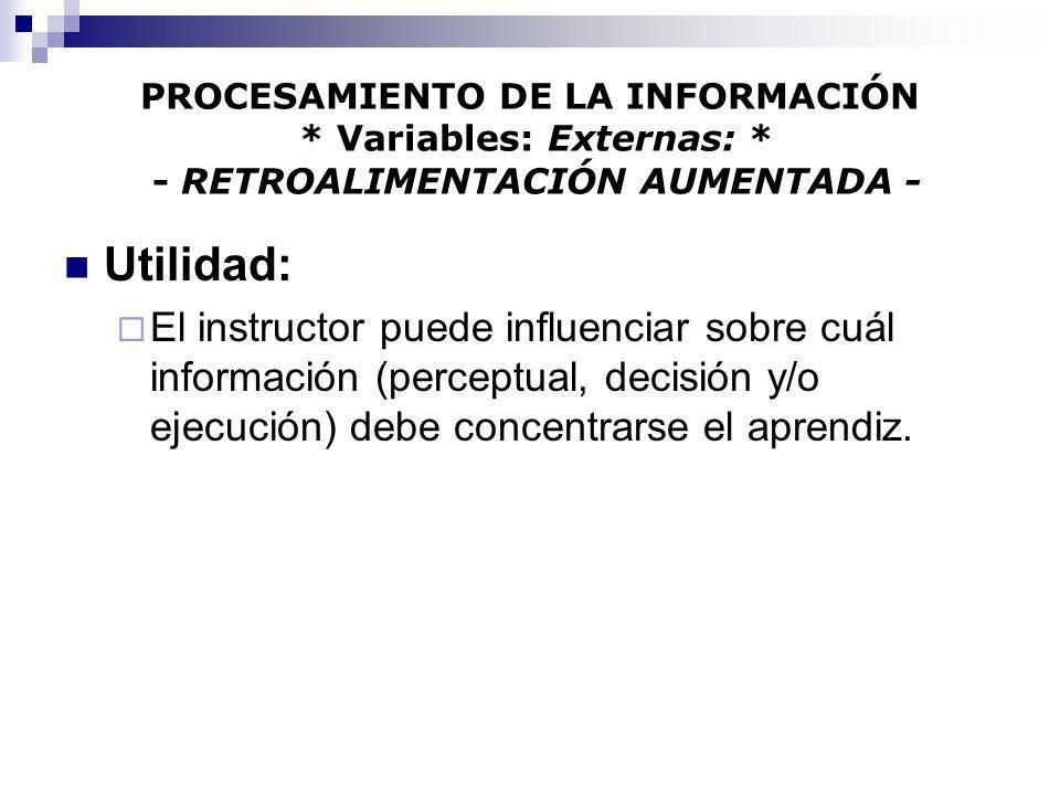 PROCESAMIENTO DE LA INFORMACIÓN * Variables: Externas: * - RETROALIMENTACIÓN AUMENTADA - Utilidad: El instructor puede influenciar sobre cuál informac