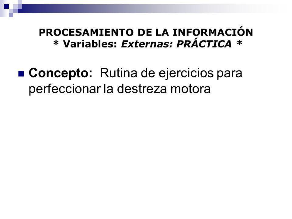 PROCESAMIENTO DE LA INFORMACIÓN * Variables: Externas: PRÁCTICA * Concepto: Rutina de ejercicios para perfeccionar la destreza motora
