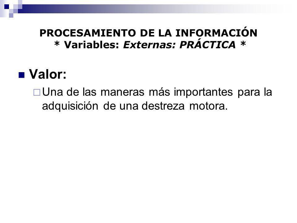 PROCESAMIENTO DE LA INFORMACIÓN * Variables: Externas: PRÁCTICA * Valor: Una de las maneras más importantes para la adquisición de una destreza motora
