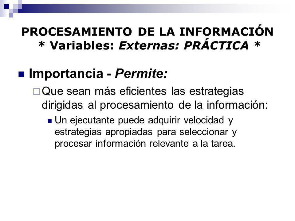 PROCESAMIENTO DE LA INFORMACIÓN * Variables: Externas: PRÁCTICA * Importancia - Permite: Que sean más eficientes las estrategias dirigidas al procesam
